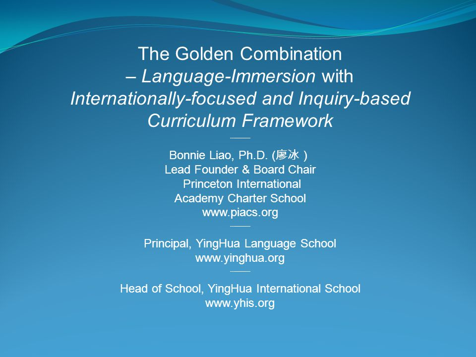The Golden Combination – Language-Immersion with Internationally-focused and Inquiry-based Curriculum Framework --——— Bonnie Liao, Ph.D. ( 廖冰) Lead Fo