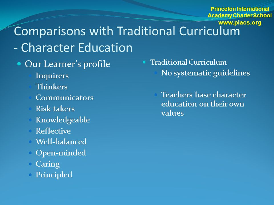Comparisons with Traditional Curriculum - Character Education Our Learner's profile Inquirers Thinkers Communicators Risk takers Knowledgeable Reflect