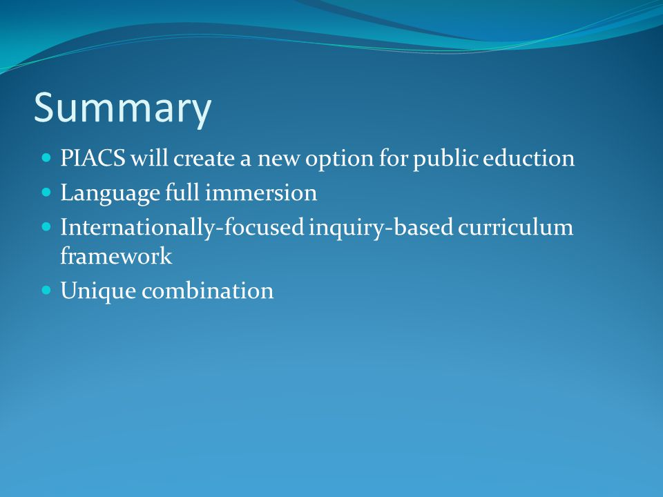 Summary PIACS will create a new option for public eduction Language full immersion Internationally-focused inquiry-based curriculum framework Unique c
