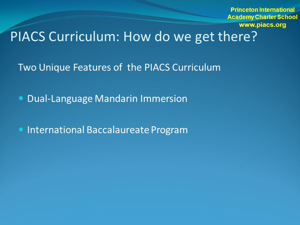 PIACS Curriculum: How do we get there? Two Unique Features of the PIACS Curriculum Dual-Language Mandarin Immersion International Baccalaureate Progra