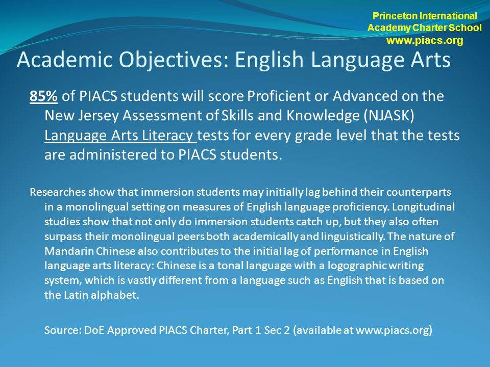 85% of PIACS students will score Proficient or Advanced on the New Jersey Assessment of Skills and Knowledge (NJASK) Language Arts Literacy tests for every grade level that the tests are administered to PIACS students.