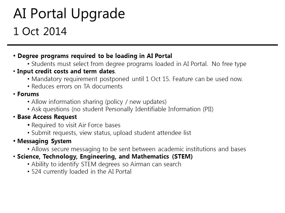 AI Portal Upgrade 31 Jan 2015 AI's will be able to add + / - when updating grades AI's will have the ability to change grades For courses conducted at their school Student education goal responsibility will remain at base education centers AI's were scheduled to be responsible for education goals 1 Oct 2014 Streamlined Base Access Request School refund process Submitted in AI Portal, identify student(s), attach refund receipt No more emailing refund receipt to Central Office or MyCAA billing