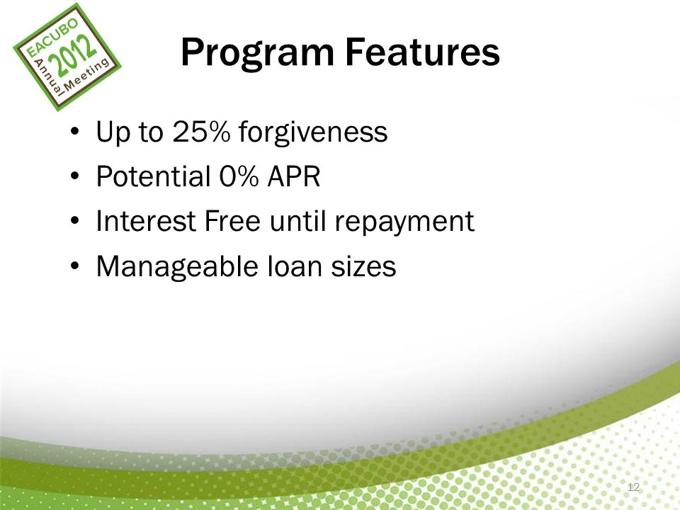 12 Program Features Up to 25% forgiveness Potential 0% APR Interest Free until repayment Manageable loan sizes
