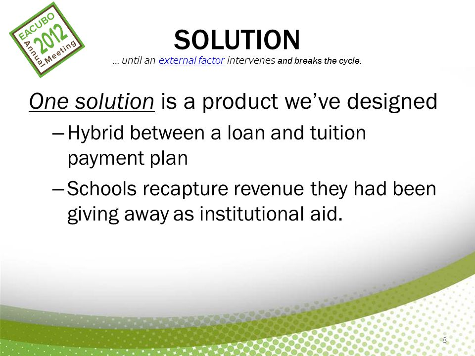 8 SOLUTION … until an external factor intervenes and breaks the cycle. One solution is a product we've designed – Hybrid between a loan and tuition pa