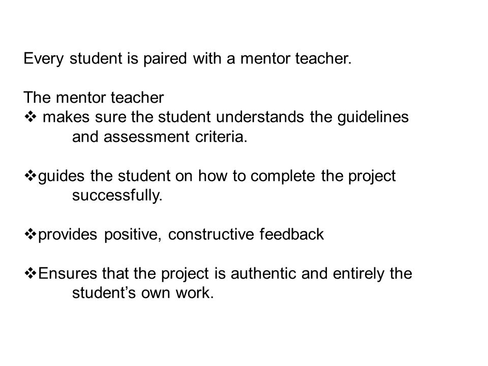 Every student is paired with a mentor teacher. The mentor teacher  makes sure the student understands the guidelines and assessment criteria.  guide