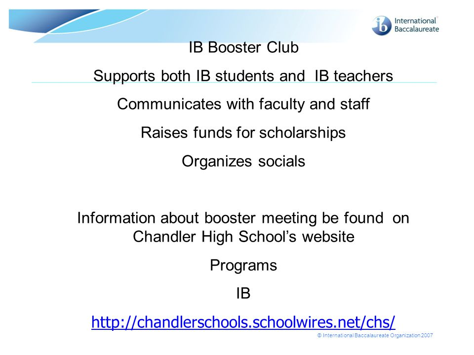 © International Baccalaureate Organization 2007 IB Booster Club Supports both IB students and IB teachers Communicates with faculty and staff Raises funds for scholarships Organizes socials Information about booster meeting be found on Chandler High School's website Programs IB http://chandlerschools.schoolwires.net/chs/