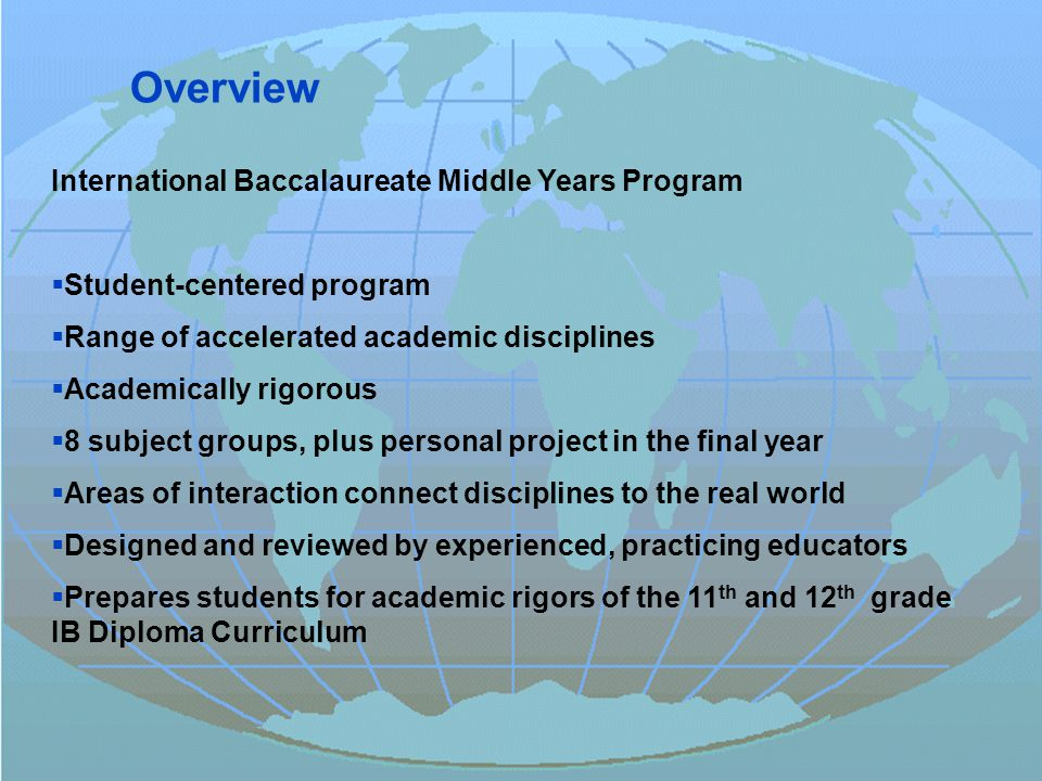 © International Baccalaureate Organization 2007 International Baccalaureate Middle Years Program  Student-centered program  Range of accelerated academic disciplines  Academically rigorous  8 subject groups, plus personal project in the final year  Areas of interaction connect disciplines to the real world  Designed and reviewed by experienced, practicing educators  Prepares students for academic rigors of the 11 th and 12 th grade IB Diploma Curriculum Overview