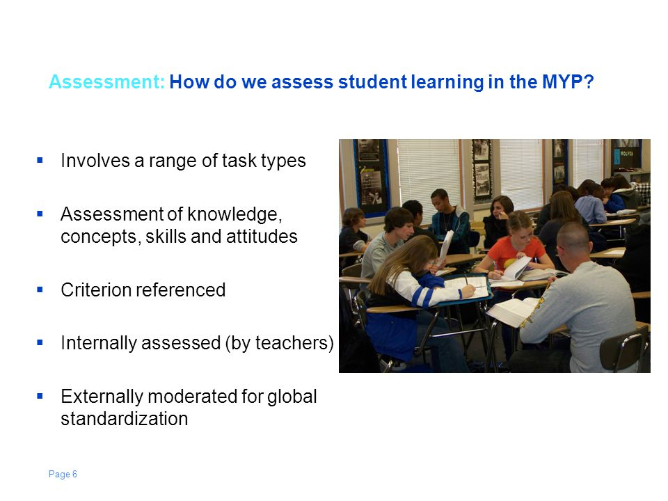 Assessment: How do we assess student learning in the MYP?  Involves a range of task types  Assessment of knowledge, concepts, skills and attitudes 