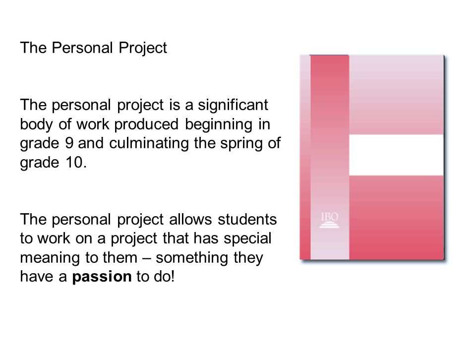The Personal Project The personal project is a significant body of work produced beginning in grade 9 and culminating the spring of grade 10. The pers