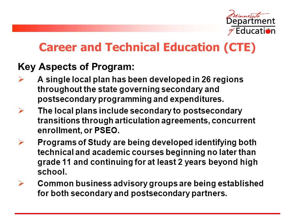 Career and Technical Education (CTE) Key Aspects of Program:  A single local plan has been developed in 26 regions throughout the state governing secondary and postsecondary programming and expenditures.