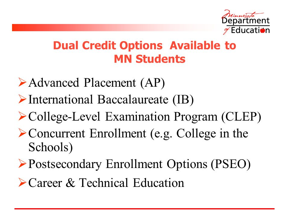Dual Credit Options Available to MN Students  Advanced Placement (AP)  International Baccalaureate (IB)  College-Level Examination Program (CLEP)  Concurrent Enrollment (e.g.