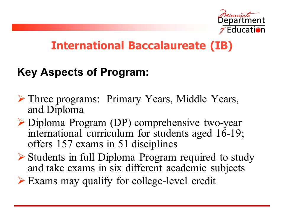International Baccalaureate (IB) Key Aspects of Program:  Three programs: Primary Years, Middle Years, and Diploma  Diploma Program (DP) comprehensive two-year international curriculum for students aged 16-19; offers 157 exams in 51 disciplines  Students in full Diploma Program required to study and take exams in six different academic subjects  Exams may qualify for college-level credit