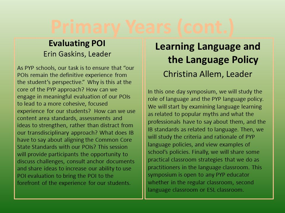 Primary Years (cont.) Evaluating POI Erin Gaskins, Leader As PYP schools, our task is to ensure that our POIs remain the definitive experience from the student's perspective. Why is this at the core of the PYP approach.