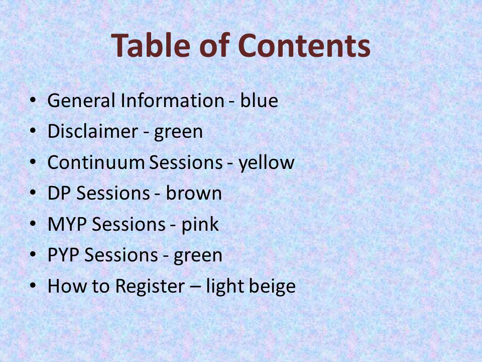 Table of Contents General Information - blue Disclaimer - green Continuum Sessions - yellow DP Sessions - brown MYP Sessions - pink PYP Sessions - green How to Register – light beige