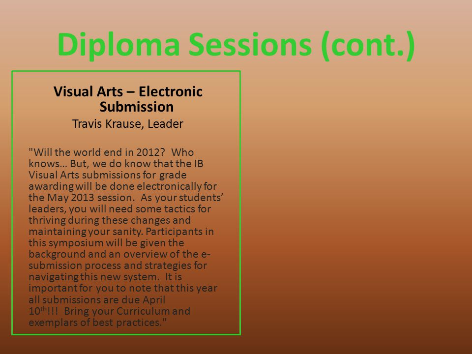 Diploma Sessions (cont.) Visual Arts – Electronic Submission Travis Krause, Leader Will the world end in 2012.
