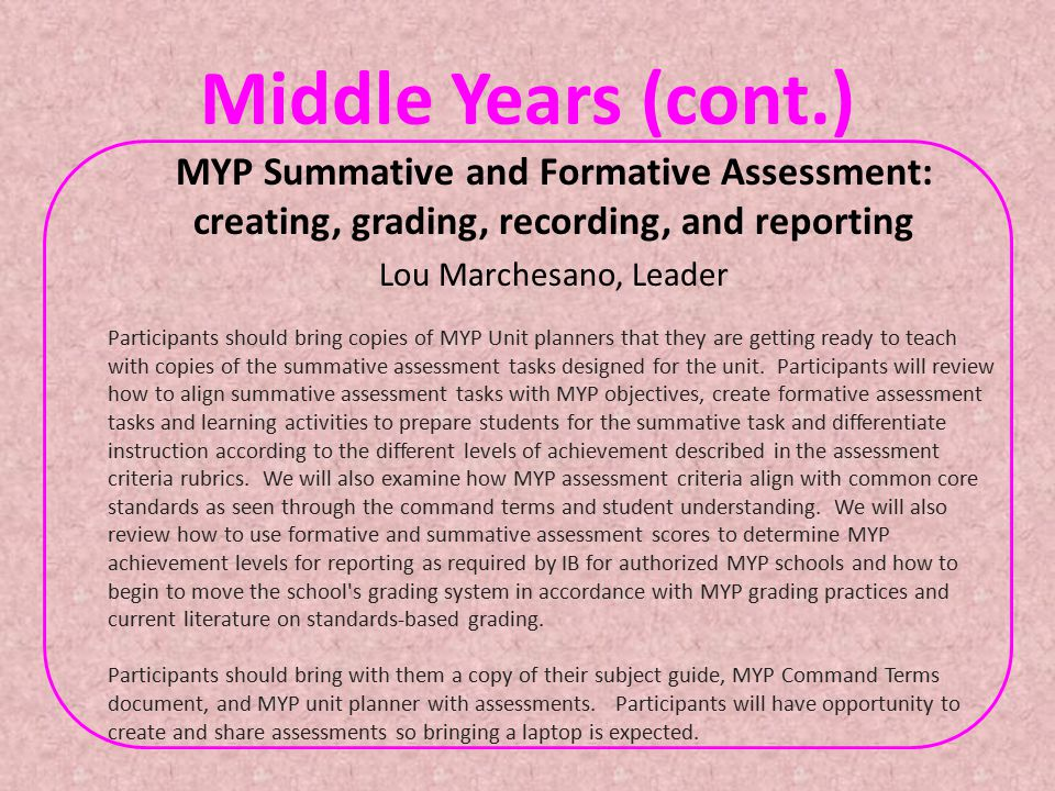Middle Years (cont.) MYP Summative and Formative Assessment: creating, grading, recording, and reporting Lou Marchesano, Leader Participants should bring copies of MYP Unit planners that they are getting ready to teach with copies of the summative assessment tasks designed for the unit.