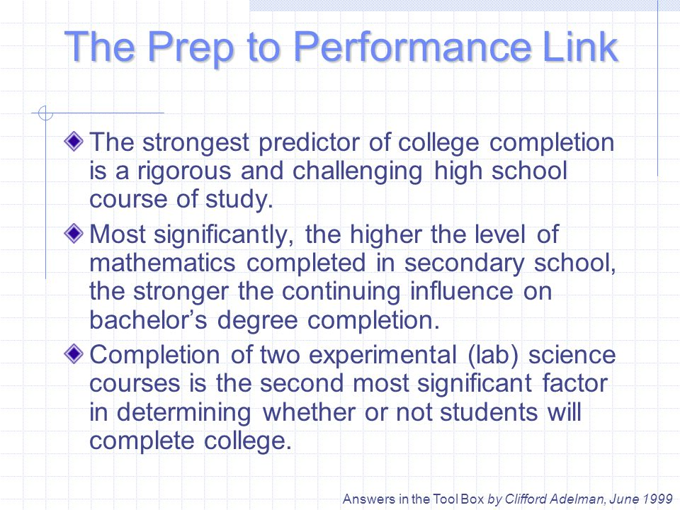 The Prep to Performance Link The strongest predictor of college completion is a rigorous and challenging high school course of study.