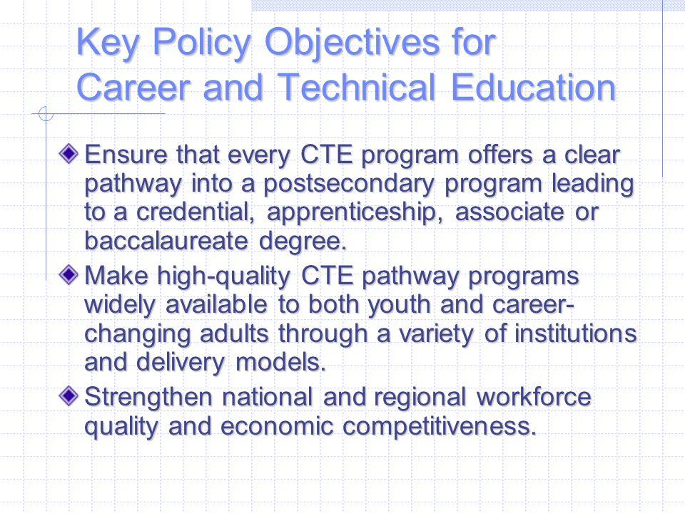 Key Policy Objectives for Career and Technical Education Ensure that every CTE program offers a clear pathway into a postsecondary program leading to a credential, apprenticeship, associate or baccalaureate degree.