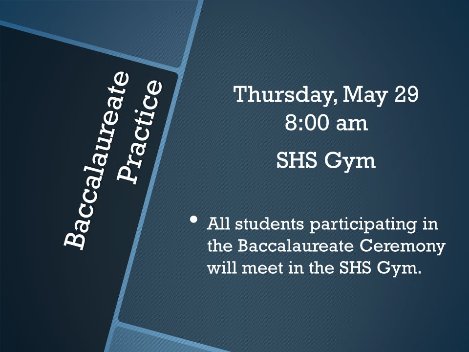 Baccalaureate Practice Thursday, May 29 8:00 am SHS Gym All students participating in the Baccalaureate Ceremony will meet in the SHS Gym.