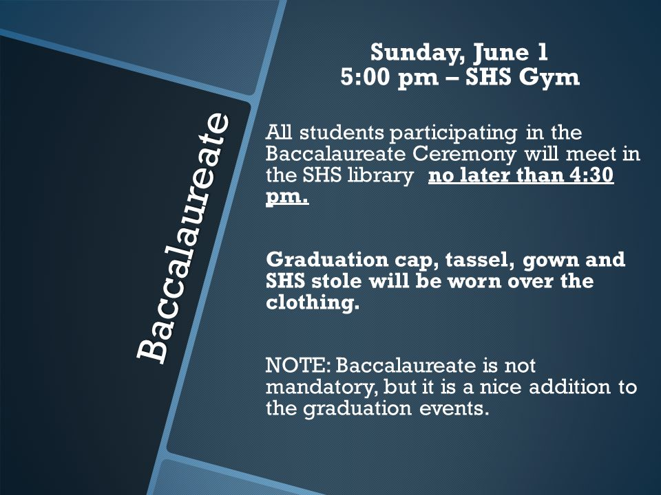 Baccalaureate Sunday, June 1 5:00 pm – SHS Gym All students participating in the Baccalaureate Ceremony will meet in the SHS library no later than 4:30 pm.