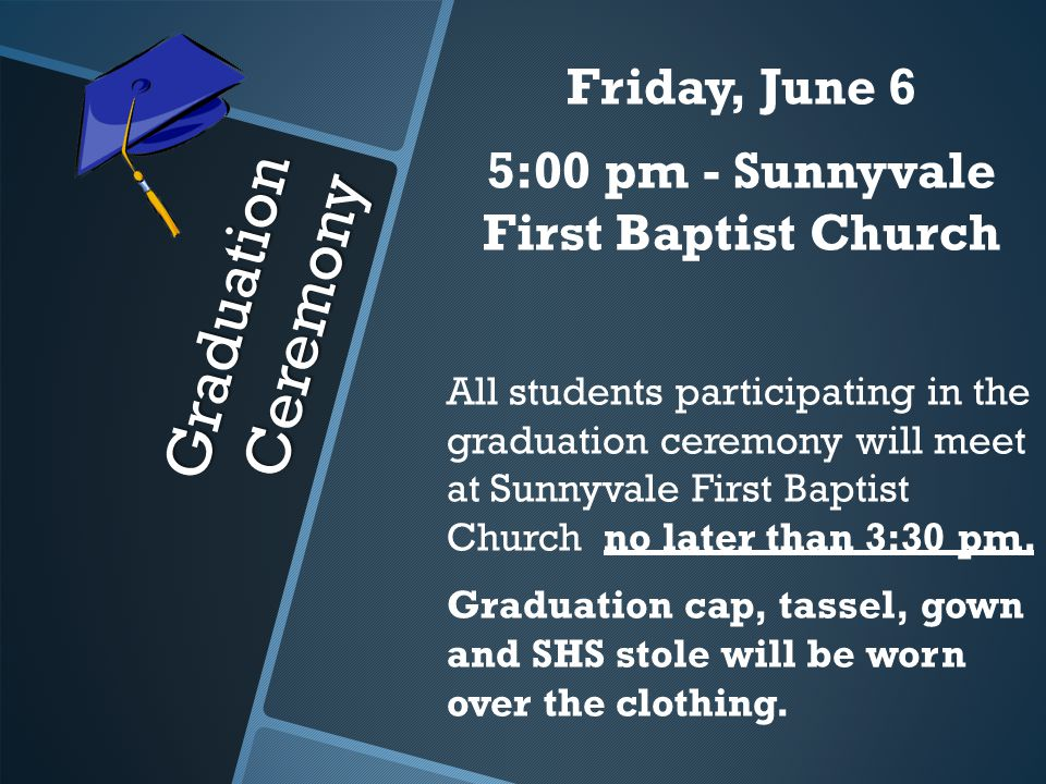 Graduation Ceremony Friday, June 6 5:00 pm - Sunnyvale First Baptist Church All students participating in the graduation ceremony will meet at Sunnyvale First Baptist Church no later than 3:30 pm.