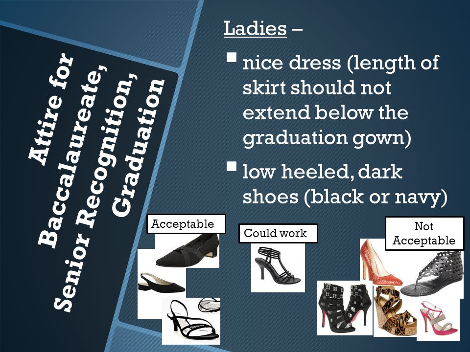 Attire for Baccalaureate, Senior Recognition, Graduation Ladies –   nice dress (length of skirt should not extend below the graduation gown)   low heeled, dark shoes (black or navy) Not Acceptable Could work Acceptable