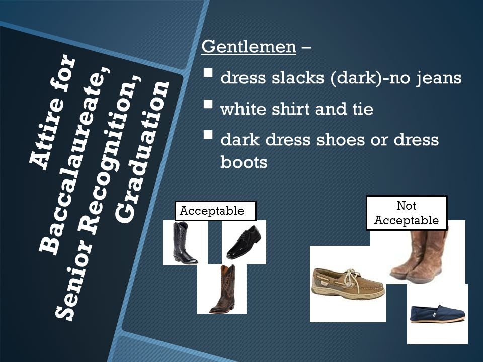 Attire for Baccalaureate, Senior Recognition, Graduation Acceptable Gentlemen –   dress slacks (dark)-no jeans   white shirt and tie   dark dress shoes or dress boots Not Acceptable