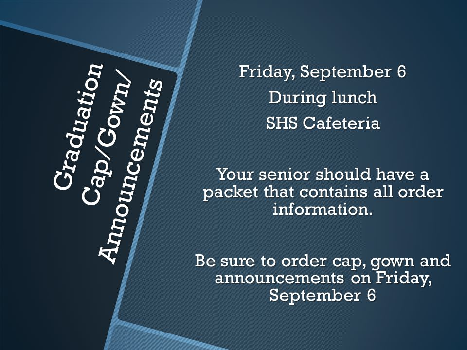 Graduation Cap/Gown/ Announcements Friday, September 6 During lunch SHS Cafeteria Your senior should have a packet that contains all order information.