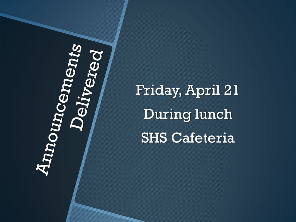 Announcements Delivered Friday, April 21 During lunch SHS Cafeteria