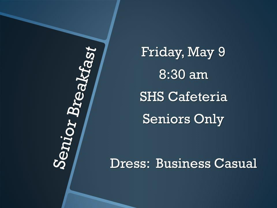 Senior Breakfast Friday, May 9 8:30 am SHS Cafeteria Seniors Only Dress: Business Casual