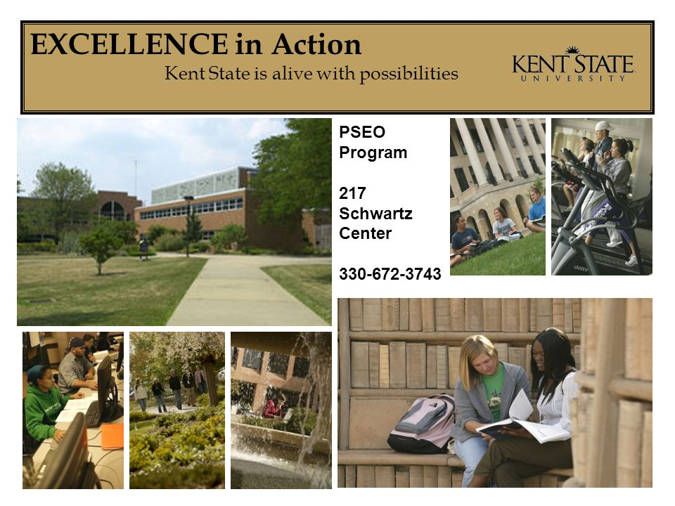 EXCELLENCE in Action Kent State is alive with possibilities PSEO Program 217 Schwartz Center 330-672-3743