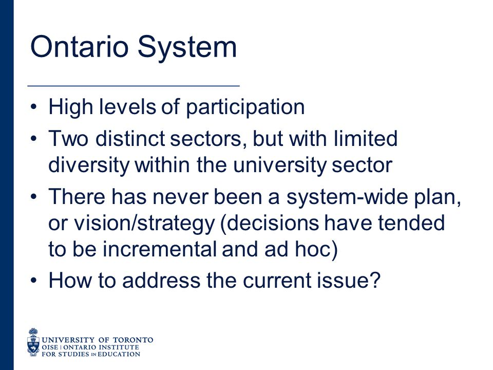 Ontario System High levels of participation Two distinct sectors, but with limited diversity within the university sector There has never been a system-wide plan, or vision/strategy (decisions have tended to be incremental and ad hoc) How to address the current issue?