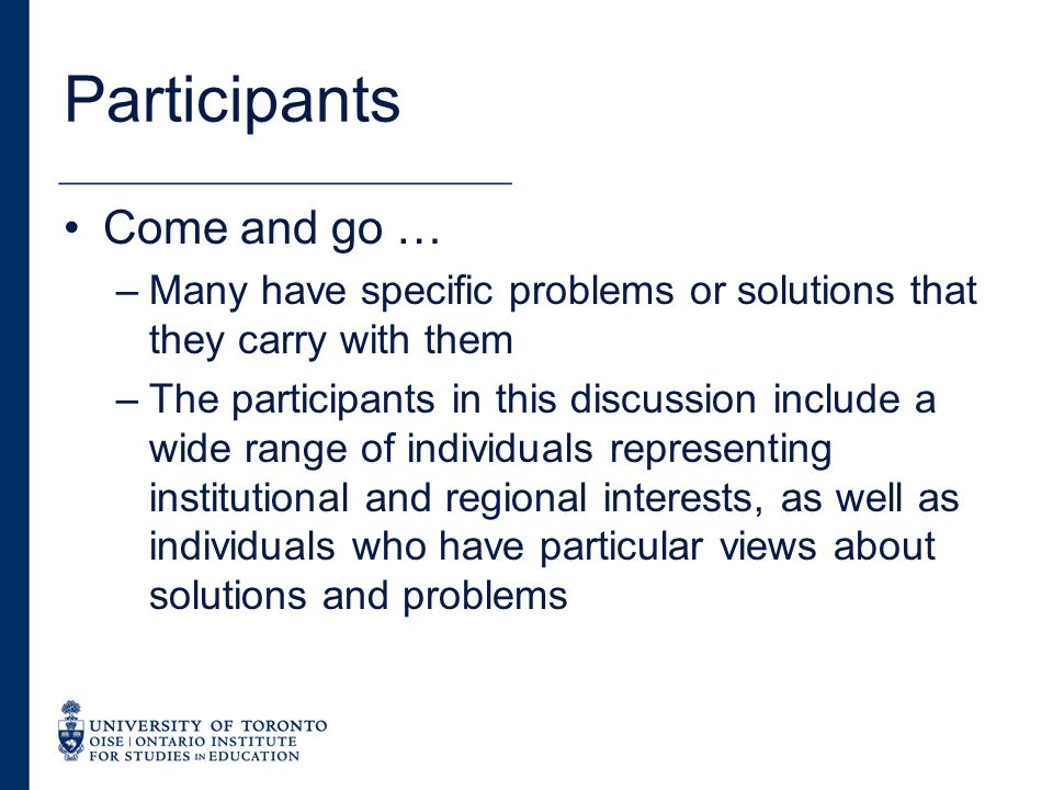 Participants Come and go … –Many have specific problems or solutions that they carry with them –The participants in this discussion include a wide range of individuals representing institutional and regional interests, as well as individuals who have particular views about solutions and problems
