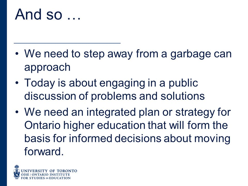 And so … We need to step away from a garbage can approach Today is about engaging in a public discussion of problems and solutions We need an integrated plan or strategy for Ontario higher education that will form the basis for informed decisions about moving forward.