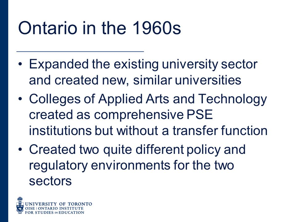 Ontario in the 1960s Expanded the existing university sector and created new, similar universities Colleges of Applied Arts and Technology created as comprehensive PSE institutions but without a transfer function Created two quite different policy and regulatory environments for the two sectors