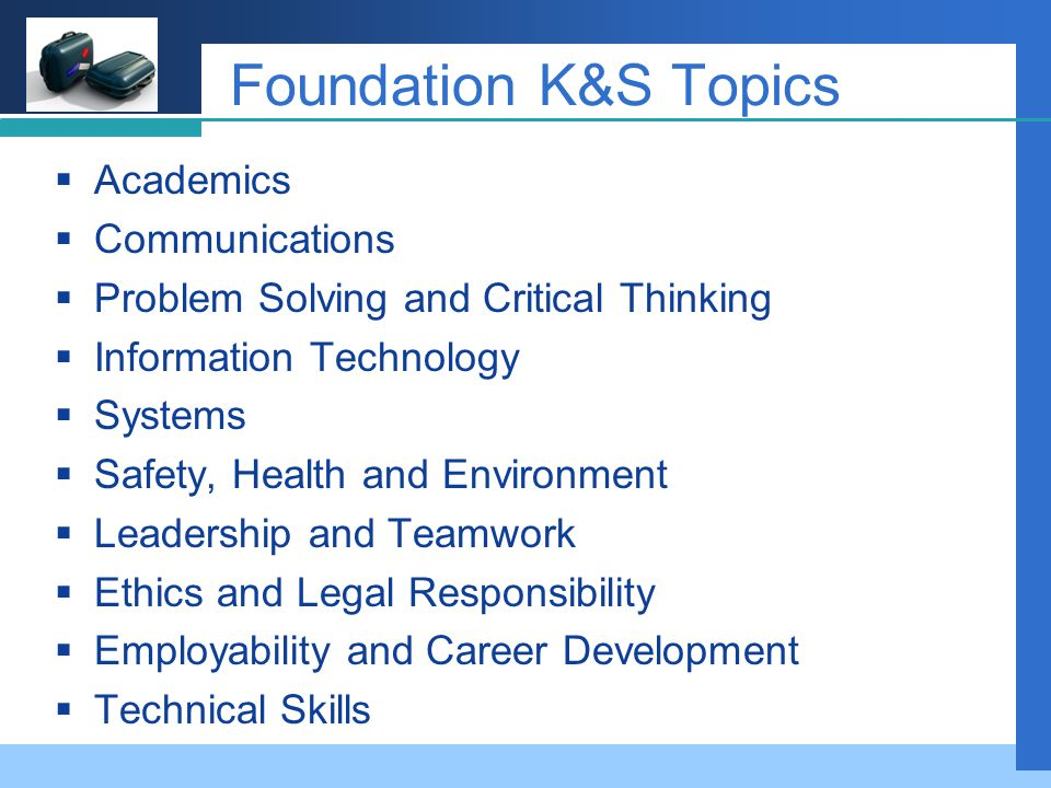 Company LOGO Foundation K&S Topics  Academics  Communications  Problem Solving and Critical Thinking  Information Technology  Systems  Safety, Health and Environment  Leadership and Teamwork  Ethics and Legal Responsibility  Employability and Career Development  Technical Skills