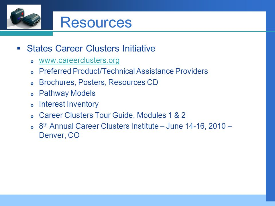 Company LOGO Resources  States Career Clusters Initiative  www.careerclusters.org www.careerclusters.org  Preferred Product/Technical Assistance Providers  Brochures, Posters, Resources CD  Pathway Models  Interest Inventory  Career Clusters Tour Guide, Modules 1 & 2  8 th Annual Career Clusters Institute – June 14-16, 2010 – Denver, CO