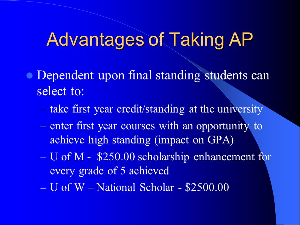 Advantages of Taking AP Dependent upon final standing students can select to: – take first year credit/standing at the university – enter first year courses with an opportunity to achieve high standing (impact on GPA) – U of M - $250.00 scholarship enhancement for every grade of 5 achieved – U of W – National Scholar - $2500.00