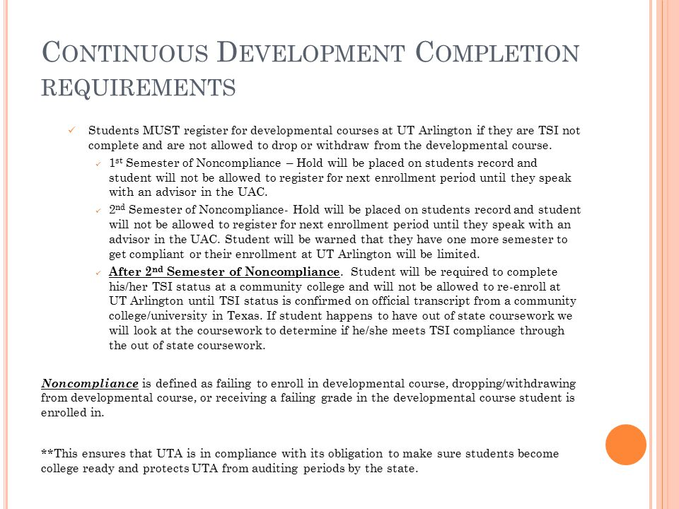C ONTINUOUS D EVELOPMENT C OMPLETION REQUIREMENTS Students MUST register for developmental courses at UT Arlington if they are TSI not complete and are not allowed to drop or withdraw from the developmental course.