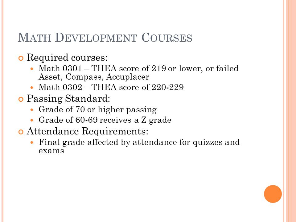 M ATH D EVELOPMENT C OURSES Required courses: Math 0301 – THEA score of 219 or lower, or failed Asset, Compass, Accuplacer Math 0302 – THEA score of 220-229 Passing Standard: Grade of 70 or higher passing Grade of 60-69 receives a Z grade Attendance Requirements: Final grade affected by attendance for quizzes and exams