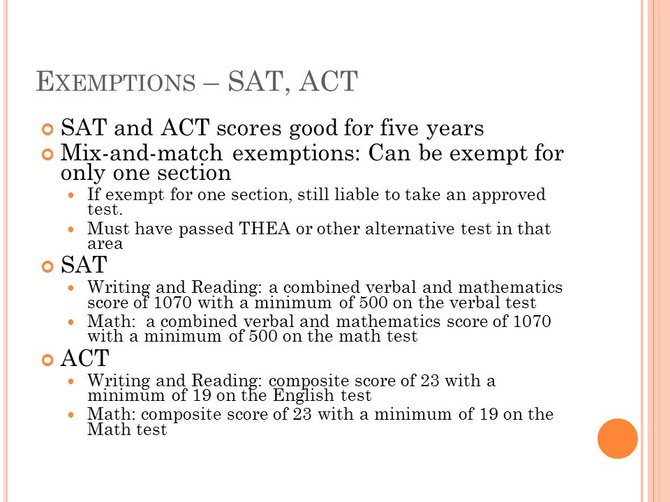E XEMPTIONS – SAT, ACT SAT and ACT scores good for five years Mix-and-match exemptions: Can be exempt for only one section If exempt for one section, still liable to take an approved test.
