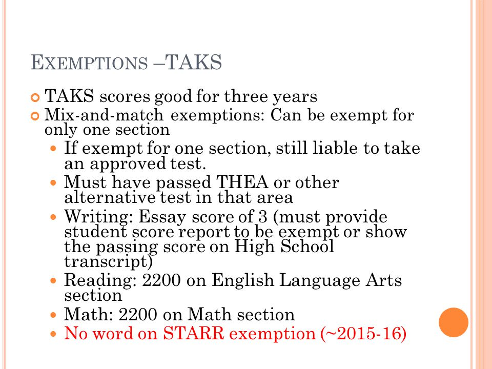 E XEMPTIONS –TAKS TAKS scores good for three years Mix-and-match exemptions: Can be exempt for only one section If exempt for one section, still liable to take an approved test.