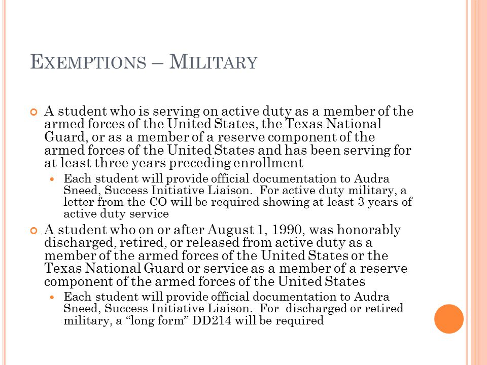 E XEMPTIONS – M ILITARY A student who is serving on active duty as a member of the armed forces of the United States, the Texas National Guard, or as a member of a reserve component of the armed forces of the United States and has been serving for at least three years preceding enrollment Each student will provide official documentation to Audra Sneed, Success Initiative Liaison.