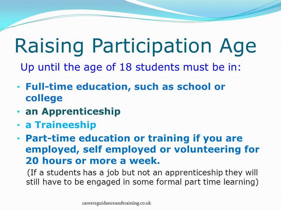 Up until the age of 18 students must be in: Full-time education, such as school or college an Apprenticeship a Traineeship Part-time education or training if you are employed, self employed or volunteering for 20 hours or more a week.