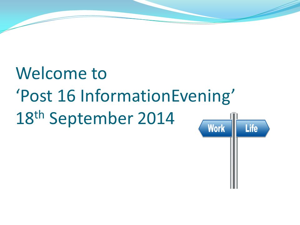 Welcome to 'Post 16 InformationEvening' 18 th September 2014