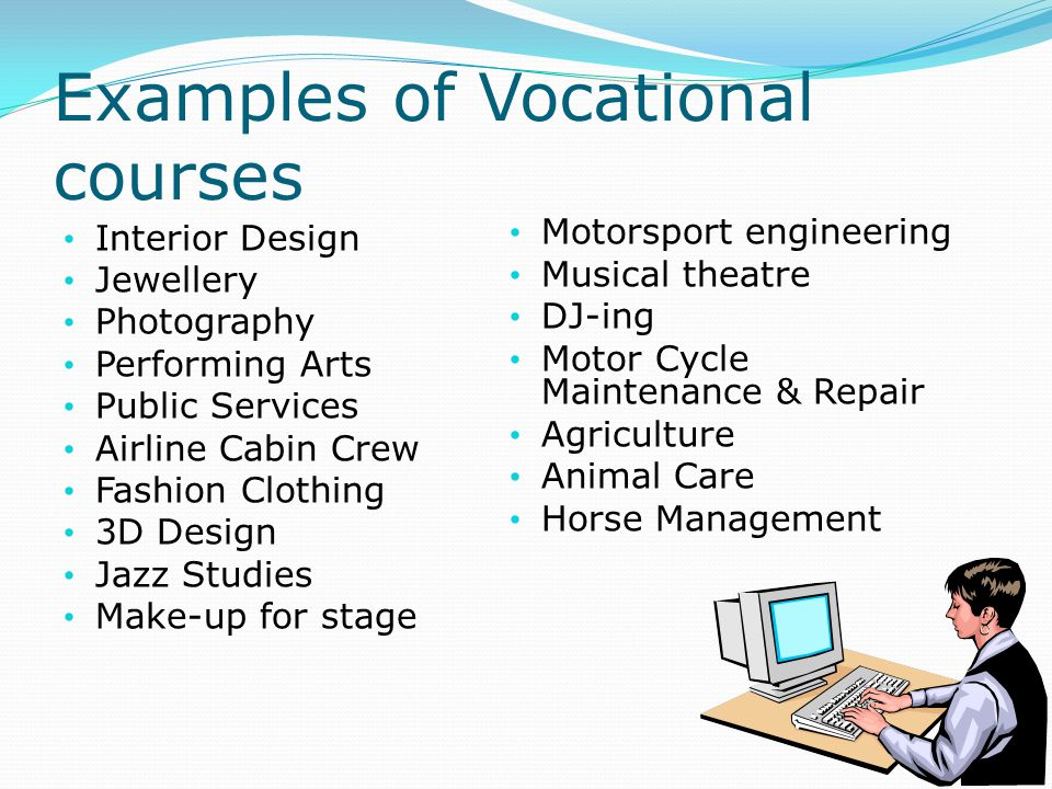 Examples of Vocational courses Interior Design Jewellery Photography Performing Arts Public Services Airline Cabin Crew Fashion Clothing 3D Design Jazz Studies Make-up for stage Motorsport engineering Musical theatre DJ-ing Motor Cycle Maintenance & Repair Agriculture Animal Care Horse Management