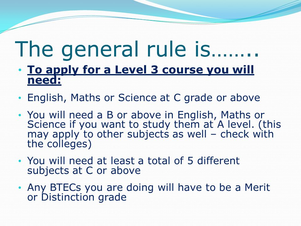 To apply for a Level 3 course you will need: English, Maths or Science at C grade or above You will need a B or above in English, Maths or Science if you want to study them at A level.