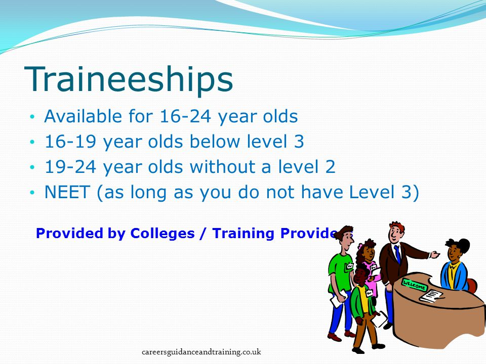 Available for 16-24 year olds 16-19 year olds below level 3 19-24 year olds without a level 2 NEET (as long as you do not have Level 3) Provided by Colleges / Training Providers careersguidanceandtraining.co.uk Traineeships