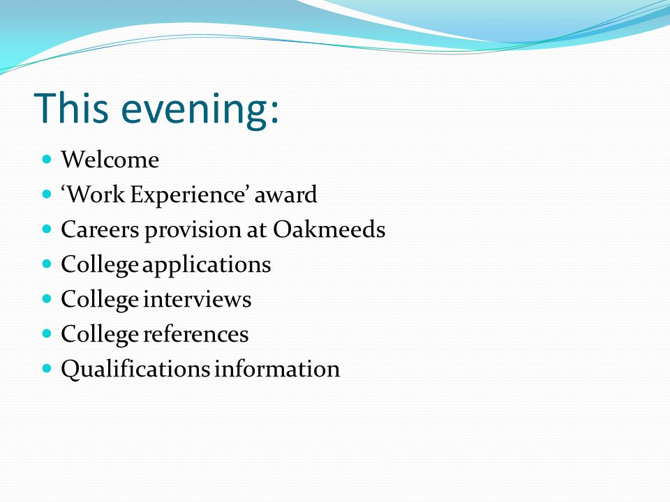 This evening: Welcome 'Work Experience' award Careers provision at Oakmeeds College applications College interviews College references Qualifications information
