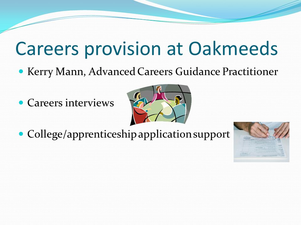 Careers provision at Oakmeeds Kerry Mann, Advanced Careers Guidance Practitioner Careers interviews College/apprenticeship application support